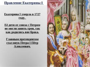Правление Екатерины I Екатерина I умерла в 1727 году. Её дети от союза с Петр
