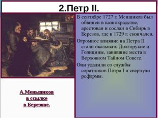 2.Петр II. В сентябре 1727 г. Меншиков был обвинен в казнокрадстве, арестован
