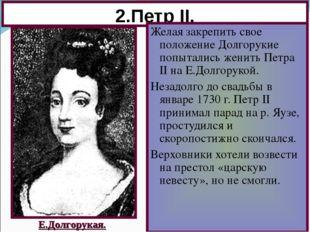 2.Петр II. Желая закрепить свое положение Долгорукие попытались женить Петра
