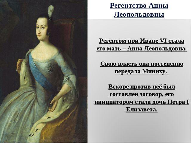Регентство Анны Леопольдовны Регентом при Иване VI стала его мать – Анна Леоп...