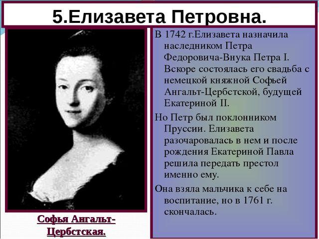 5.Елизавета Петровна. В 1742 г.Елизавета назначила наследником Петра Федорови...