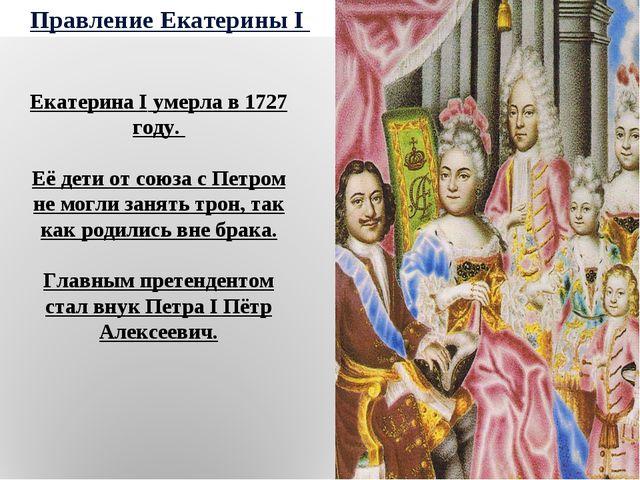 Правление Екатерины I Екатерина I умерла в 1727 году. Её дети от союза с Петр...