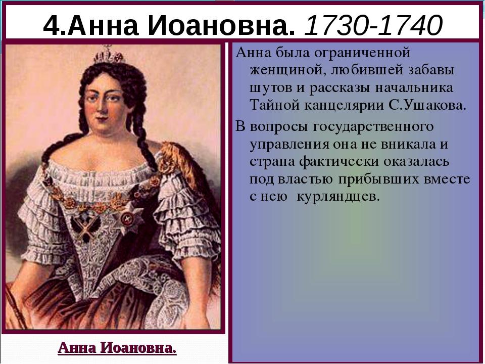4.Анна Иоановна. 1730-1740 Анна была ограниченной женщиной, любившей забавы ш...