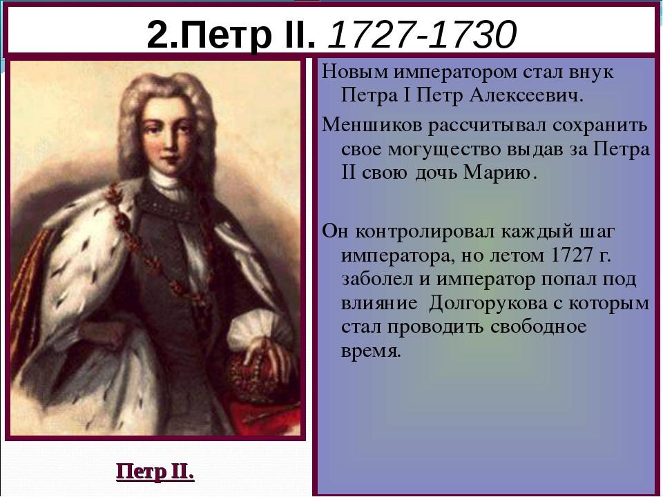 2.Петр II. 1727-1730 Новым императором стал внук Петра I Петр Алексеевич. Мен...