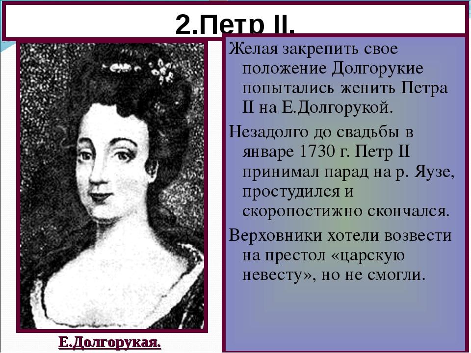 2.Петр II. Желая закрепить свое положение Долгорукие попытались женить Петра...