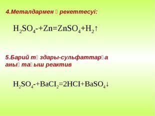 4.Металдармен әрекеттесуі: 5.Барий тұздары-сульфаттарға анықтағыш реактив H2S