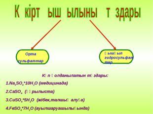 Орта сульфаттар Қышқыл гидросульфаттар Көп қолданылатын тұздары: 1.Na2SO4*10H