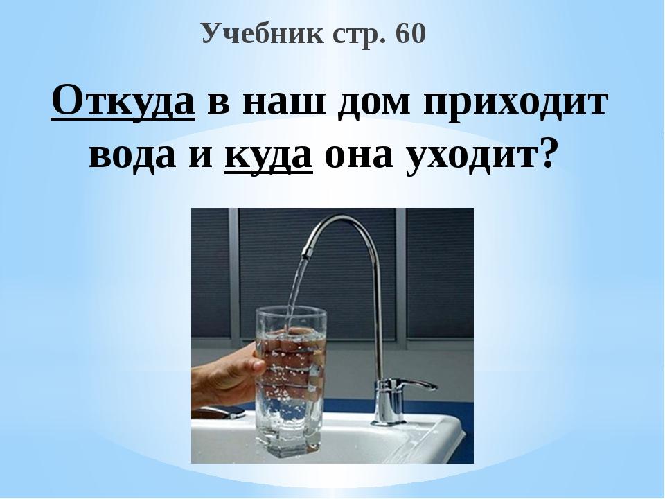 Откуда в наш дом приходит вода и куда она уходит? Учебник стр. 60