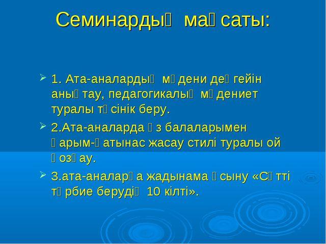 Семинардың мақсаты: 1. Ата-аналардың мәдени деңгейін анықтау, педагогикалық м...