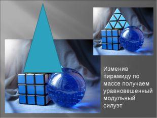 Изменив пирамиду по массе получаем уравновешенный модульный силуэт