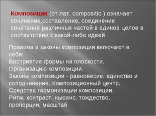 Композиция (от лат. compositio ) означает сочинение,составление, соединение с