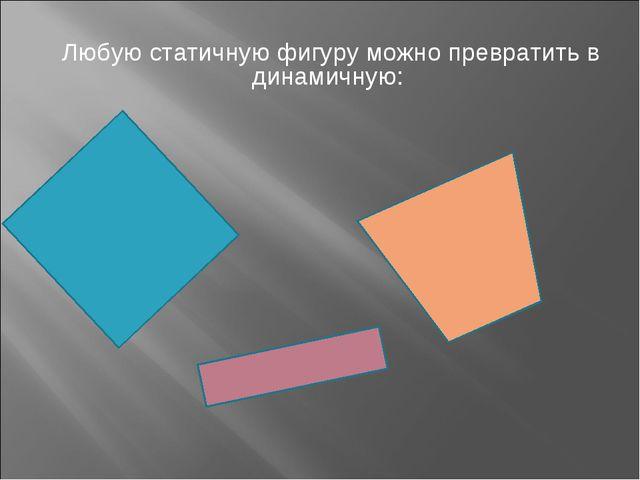 Любую статичную фигуру можно превратить в динамичную: