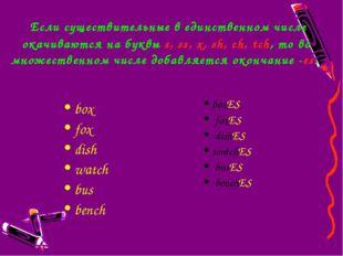 Если существительные в единственном числе окачиваются на буквыs,ss,x,sh,
