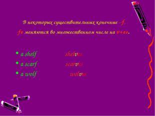 В некоторыхсуществительныхконечные –f, -feменяются во множественном числе