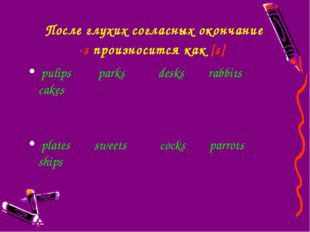 После глухих согласныхокончание -sпроизносится как [s] pulips parks desks r