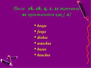 Послеsh,ch,x,s,ssокончание -esпроизносится как [ιz] boxes foxes dish