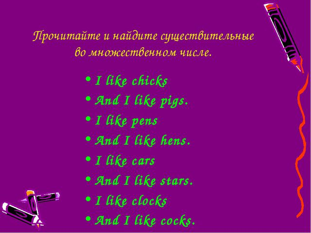 Прочитайте и найдите существительные во множественном числе. I like chicks An...