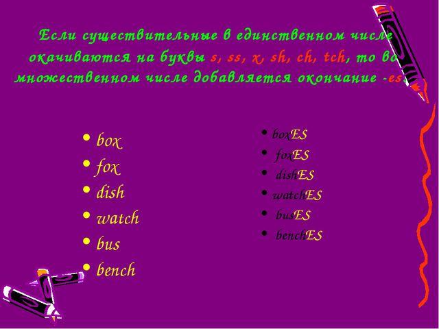 Если существительные в единственном числе окачиваются на буквыs,ss,x,sh,...