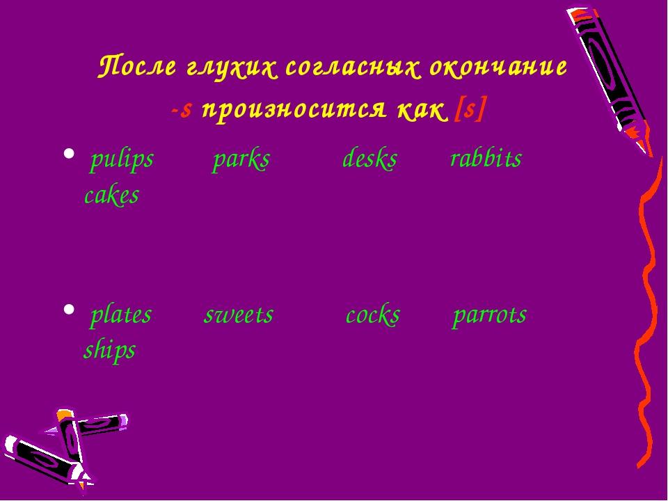 После глухих согласныхокончание -sпроизносится как [s] pulips parks desks r...