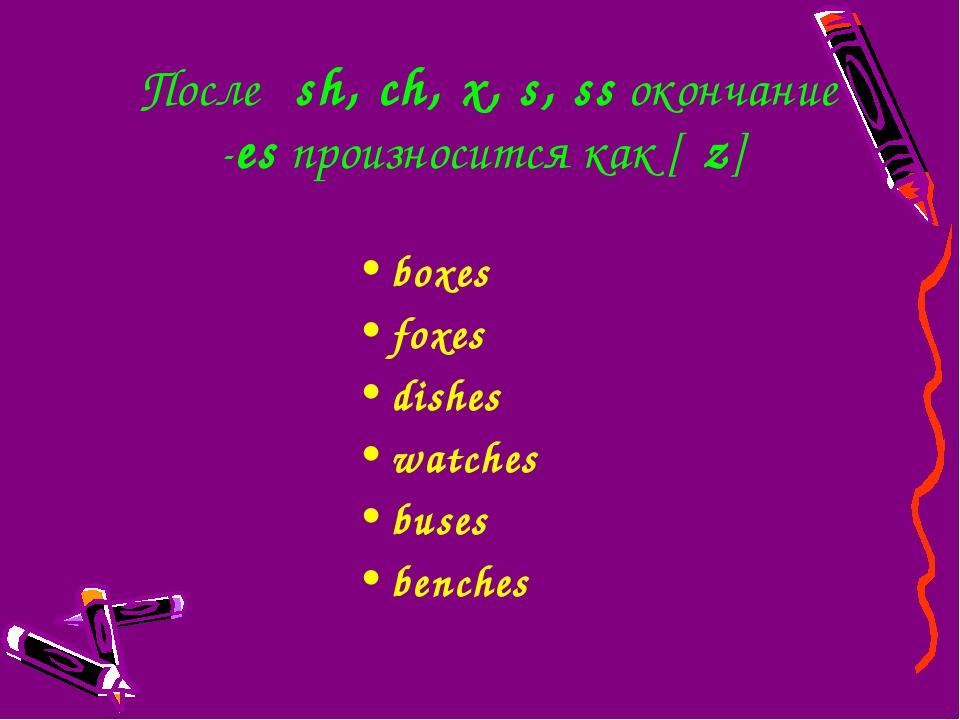 Послеsh,ch,x,s,ssокончание -esпроизносится как [ιz] boxes foxes dish...
