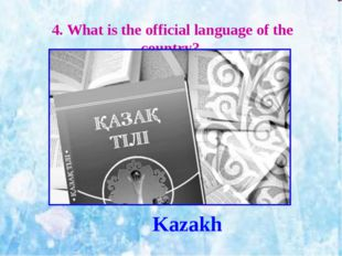 4. What is the official language of the country? Kazakh