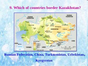 9. Which of countries border Kazakhstan? Russian Federation, China, Turkmenis