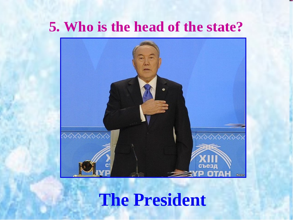 5. Who is the head of the state? The President