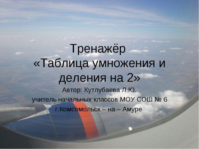 Тренажёр «Таблица умножения и деления на 2» Автор: Кутлубаева Л.Ю. учитель на...