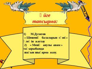 1) М.Дулатов « Шешенің балаларын сүюі » өлеңін жаттау 2) « Менің