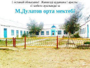 Қостанай облысының Жанкелді ауданына қарасты «Қызбел» ауылындағы М.Дулатов ор