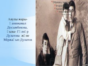 Аяулы жары- Ғанижамал Досымбекова, қызы- Гүлнәр Дулатова және Міржақып Дулатов