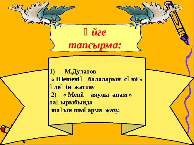 1) М.Дулатов « Шешенің балаларын сүюі » өлеңін жаттау 2) « Менің...