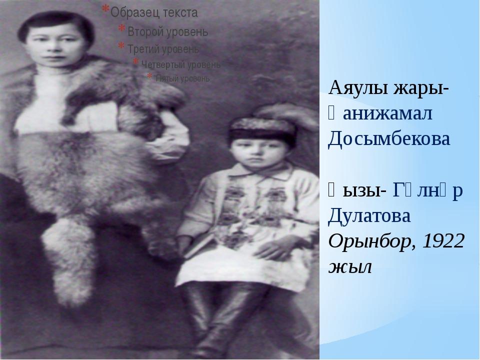 Аяулы жары- Ғанижамал Досымбекова Қызы- Гүлнәр Дулатова Орынбор, 1922 жыл