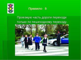 Правило 5 Проезжую часть дороги переходи только по пешеходному переходу.