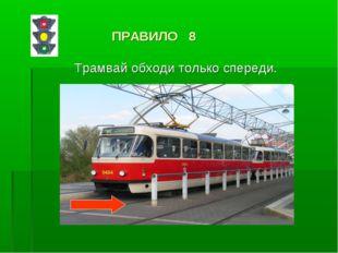 ПРАВИЛО 8 Трамвай обходи только спереди.