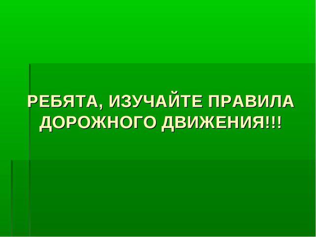 РЕБЯТА, ИЗУЧАЙТЕ ПРАВИЛА ДОРОЖНОГО ДВИЖЕНИЯ!!!