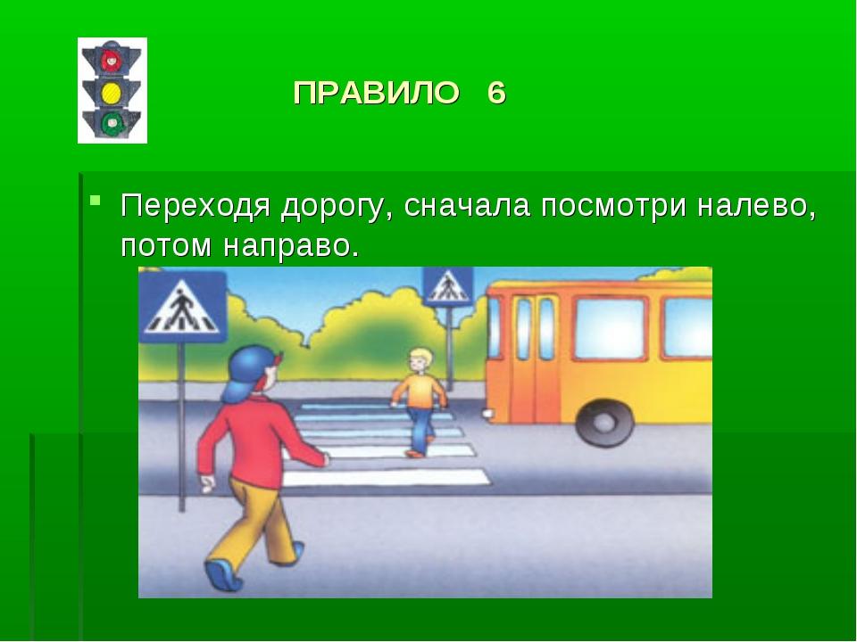 ПРАВИЛО 6 Переходя дорогу, сначала посмотри налево, потом направо.