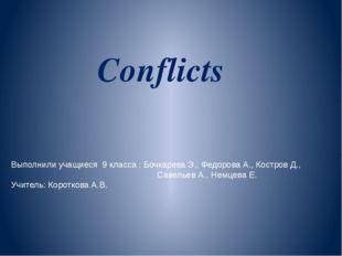 Conflicts Выполнили учащиеся 9 класса : Бочкарева Э., Федорова А., Костров Д