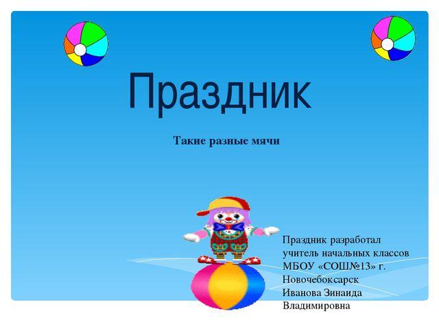 Праздник Такие разные мячи Праздник разработал учитель начальных классов МБОУ...