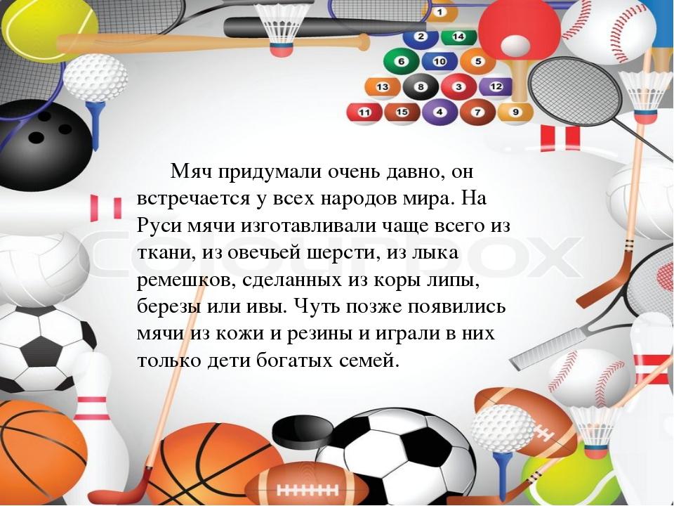 Мяч придумали очень давно, он встречается у всех народов мира. На Руси мячи...