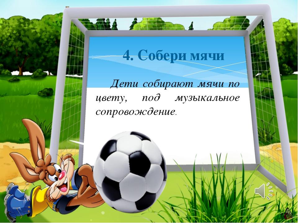 4. Собери мячи Дети собирают мячи по цвету, под музыкальное сопровождение.