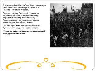 В конце войны Джульбарс был ранен и не смог самостоятельно участвовать в Пар