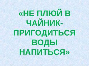 «НЕ ПЛЮЙ В ЧАЙНИК- ПРИГОДИТЬСЯ ВОДЫ НАПИТЬСЯ»