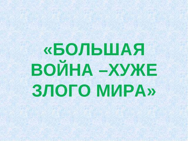 «БОЛЬШАЯ ВОЙНА –ХУЖЕ ЗЛОГО МИРА»