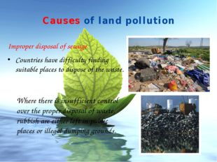 Causes of land pollution Improper disposal of sewage Countries have difficult