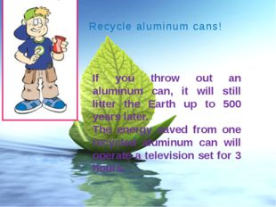 Recycle aluminum cans! If you throw out an aluminum can, it will still litter