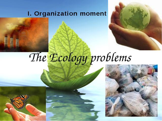 І. Organization moment The Ecology problems Made by: Gubanova I. A. College...