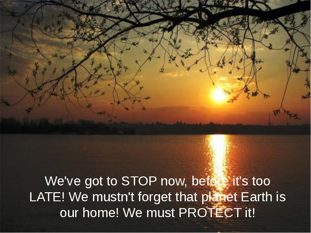 We've got to STOP now, before it's too LATE! We mustn't forget that planet Ea...