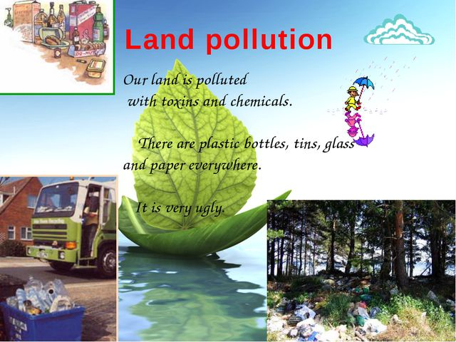 Land pollution Our land is polluted with toxins and chemicals. There are plas...