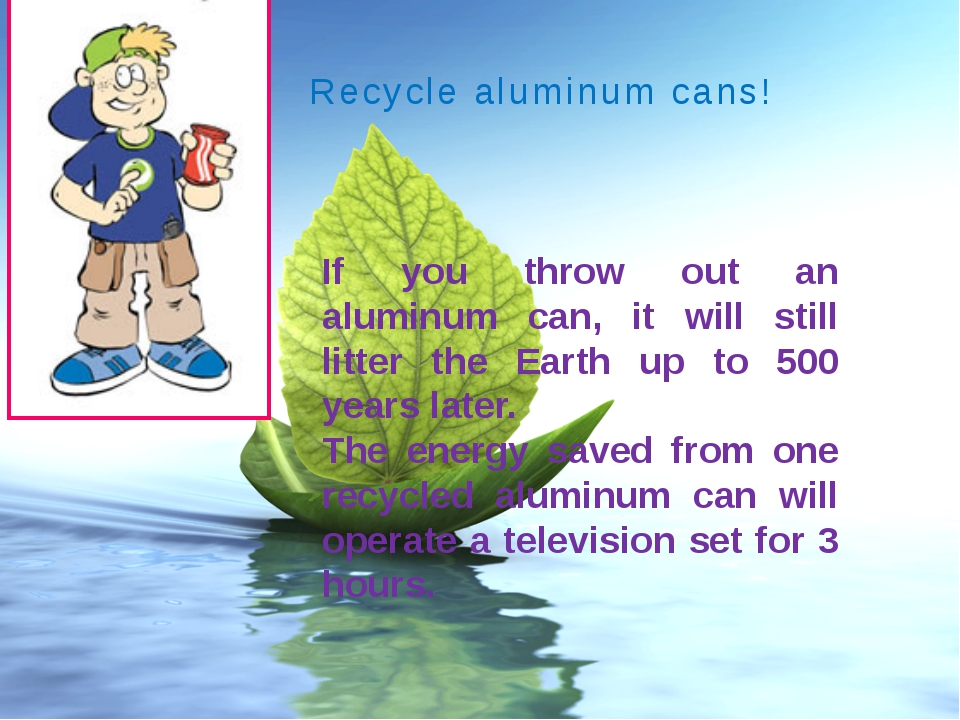 Recycle aluminum cans! If you throw out an aluminum can, it will still litter...
